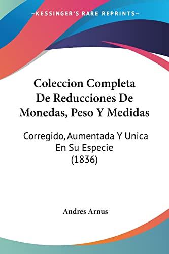 9781160999694: Coleccion Completa De Reducciones De Monedas, Peso Y Medidas: Corregido, Aumentada Y Unica En Su Especie (1836) (Spanish Edition)