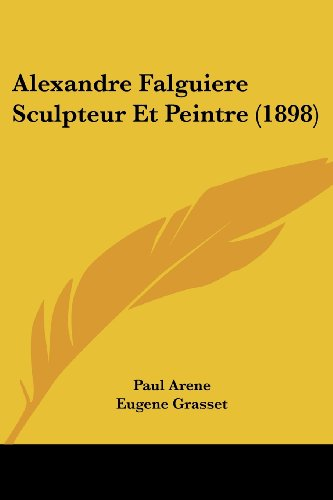 Alexandre Falguiere Sculpteur Et Peintre (1898) (French Edition) (1161014861) by Arene, Paul; Grasset, Eugene