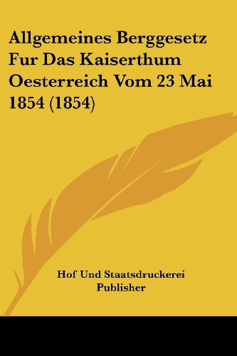 Allgemeines Berggesetz Fur Das Kaiserthum Oesterreich Vom 23 Mai 1854 (1854) (German Edition)