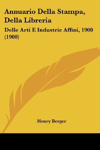 Annuario Della Stampa, Della Libreria: Delle Arti E Industrie Affini, 1900 (1900) (Italian Edition) (1161017372) by Berger, Henry