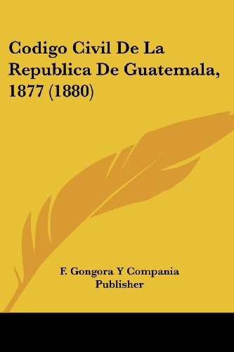 9781161029673: Codigo Civil De La Republica De Guatemala, 1877 (1880) (Spanish Edition)