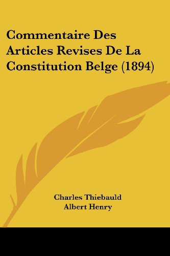 Commentaire Des Articles Revises De La Constitution Belge (1894) (French Edition) (1161036768) by Thiebauld, Charles; Henry, Albert