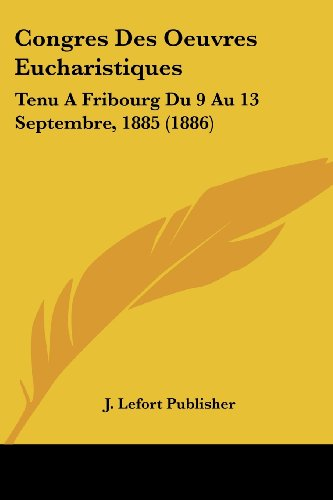 9781161040180: Congres Des Oeuvres Eucharistiques: Tenu a Fribourg Du 9 Au 13 Septembre, 1885 (1886)