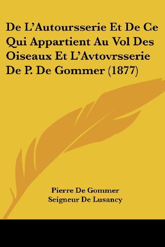 9781161045598: de L'Autoursserie Et de Ce Qui Appartient Au Vol Des Oiseaux Et L'Avtovrsserie de P. de Gommer (1877)