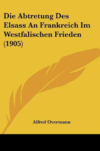 9781161060751: Die Abtretung Des Elsass an Frankreich Im Westfalischen Frieden (1905)