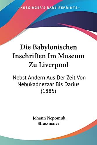 9781161068306: Die Babylonischen Inschriften Im Museum Zu Liverpool: Nebst Andern Aus Der Zeit Von Nebukadnezzar Bis Darius (1885) (German Edition)