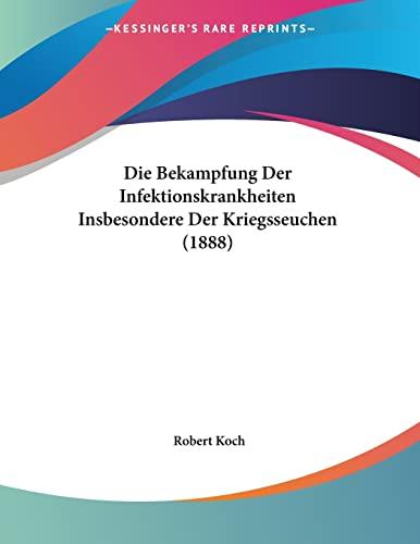 Die Bekampfung Der Infektionskrankheiten Insbesondere Der Kriegsseuchen (1888) (German Edition) (1161070613) by Robert Koch
