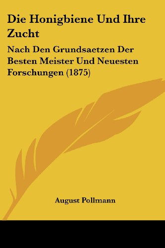 9781161102185: Die Honigbiene Und Ihre Zucht: Nach Den Grundsaetzen Der Besten Meister Und Neuesten Forschungen (1875)