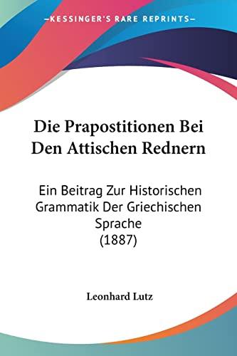 9781161118674: Die Prapostitionen Bei Den Attischen Rednern: Ein Beitrag Zur Historischen Grammatik Der Griechischen Sprache (1887) (German Edition)