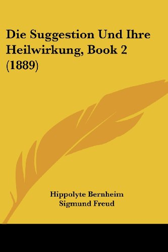 Die Suggestion Und Ihre Heilwirkung, Book 2 (1889) (German Edition) (1161130942) by Hippolyte Bernheim; Sigmund Freud