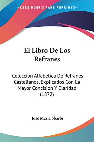 9781161153217: El Libro de Los Refranes: Coleccion Alfabetica de Refranes Castellanos, Explicados Con La Mayor Concision y Claridad (1872)