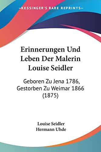 9781161163261: Erinnerungen Und Leben Der Malerin Louise Seidler: Geboren Zu Jena 1786, Gestorben Zu Weimar 1866 (1875) (German Edition)