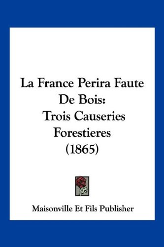 9781161173505: La France Perira Faute De Bois: Trois Causeries Forestieres (1865) (French Edition)
