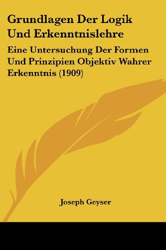9781161191950: Grundlagen Der Logik Und Erkenntnislehre: Eine Untersuchung Der Formen Und Prinzipien Objektiv Wahrer Erkenntnis (1909) (German Edition)