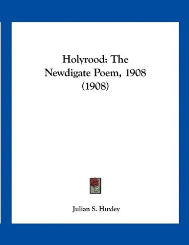 Holyrood: The Newdigate Poem, 1908 (1908) (1161197621) by Huxley, Julian S.