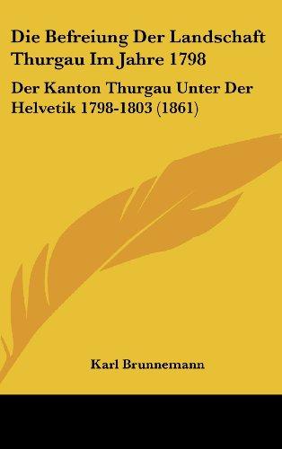 9781161220193: Die Befreiung Der Landschaft Thurgau Im Jahre 1798: Der Kanton Thurgau Unter Der Helvetik 1798-1803 (1861) (German Edition)