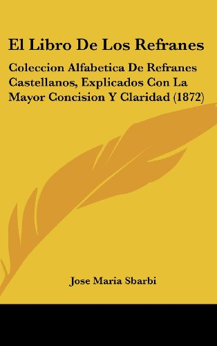 9781161247282: El Libro de Los Refranes: Coleccion Alfabetica de Refranes Castellanos, Explicados Con La Mayor Concision y Claridad (1872)