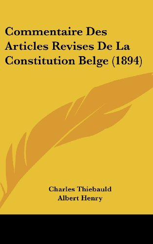 Commentaire Des Articles Revises De La Constitution Belge (1894) (French Edition) (116126440X) by Albert Henry; Charles Thiebauld