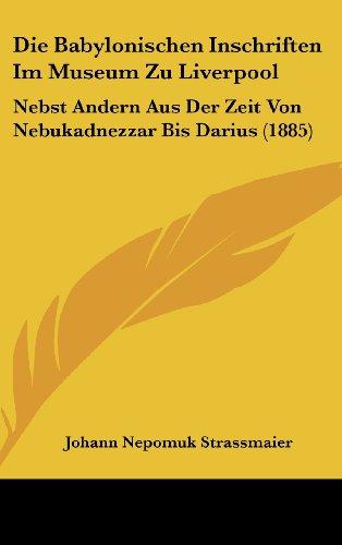 9781161272277: Die Babylonischen Inschriften Im Museum Zu Liverpool: Nebst Andern Aus Der Zeit Von Nebukadnezzar Bis Darius (1885) (German Edition)
