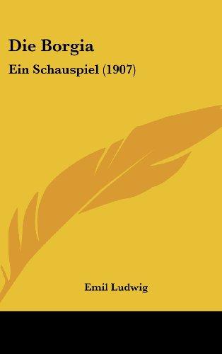 Die Borgia: Ein Schauspiel (1907) (German Edition) (9781161289367) by Emil Ludwig