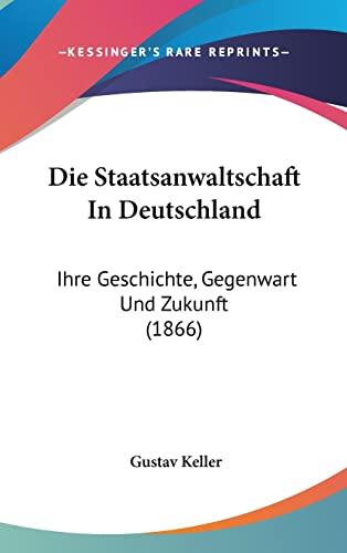 9781161305531: Die Staatsanwaltschaft In Deutschland: Ihre Geschichte, Gegenwart Und Zukunft (1866) (German Edition)