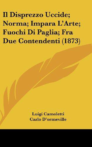9781161320510: Il Disprezzo Uccide; Norma; Impara L'Arte; Fuochi Di Paglia; Fra Due Contendenti (1873) (Italian Edition)