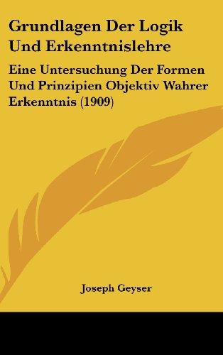 9781161327649: Grundlagen Der Logik Und Erkenntnislehre: Eine Untersuchung Der Formen Und Prinzipien Objektiv Wahrer Erkenntnis (1909) (German Edition)