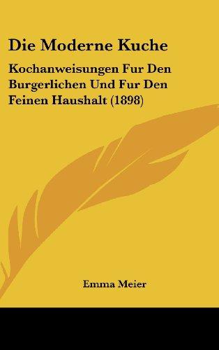 9781161335743: Die Moderne Kuche: Kochanweisungen Fur Den Burgerlichen Und Fur Den Feinen Haushalt (1898) (German Edition)