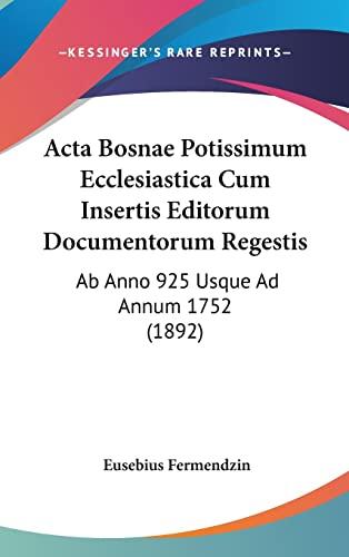 9781161344202: Acta Bosnae Potissimum Ecclesiastica Cum Insertis Editorum Documentorum Regestis: Ab Anno 925 Usque Ad Annum 1752 (1892) (Latin Edition)