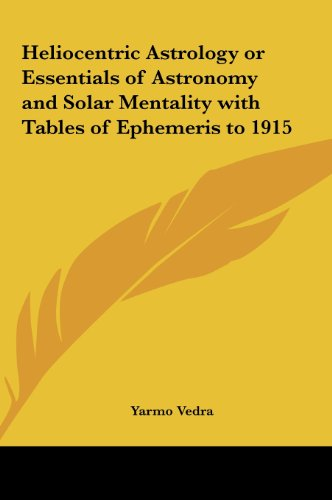 9781161358735: Heliocentric Astrology or Essentials of Astronomy and Solar Mentality with Tables of Ephemeris to 1915