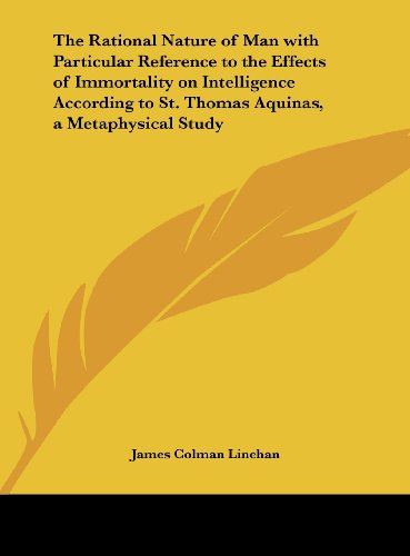 9781161385700: The Rational Nature of Man with Particular Reference to the Effects of Immortality on Intelligence According to St. Thomas Aquinas, a Metaphysical Study
