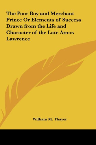 The Poor Boy and Merchant Prince or Elements of Success Drawn from the Life and Character of the Late Amos Lawrence (9781161390384) by William Makepeace Thayer