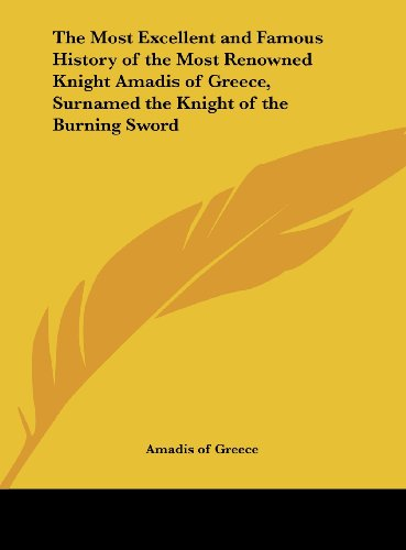 9781161400502: The Most Excellent and Famous History of the Most Renowned Knight Amadis of Greece, Surnamed the Knight of the Burning Sword