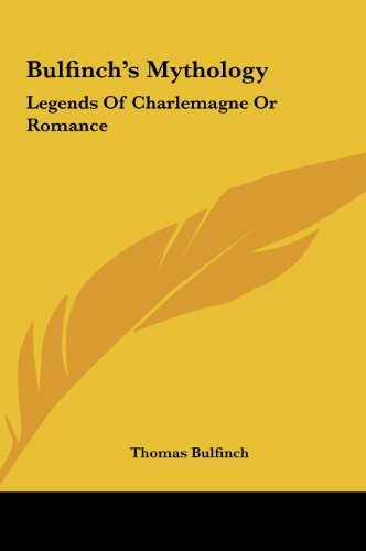 Bulfinch's Mythology: Legends Of Charlemagne Or Romance (9781161425048) by Thomas Bulfinch