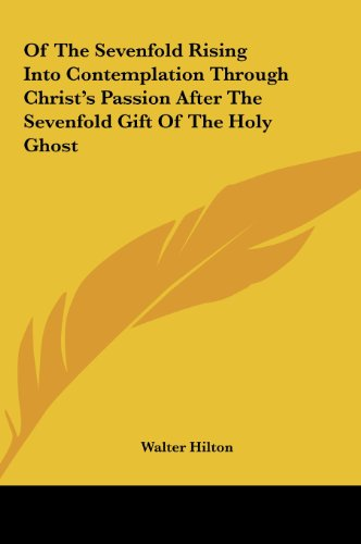 Of The Sevenfold Rising Into Contemplation Through Christ's Passion After The Sevenfold Gift Of The Holy Ghost (1161520554) by Hilton, Walter