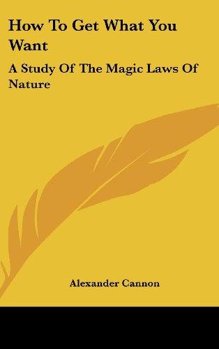 9781161572353: How to Get What You Want: A Study of the Magic Laws of Nature