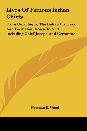 9781161609134: Lives Of Famous Indian Chiefs: From Cofachiqui, The Indian Princess, And Powhatan; Down To And Including Chief Joseph And Geronimo