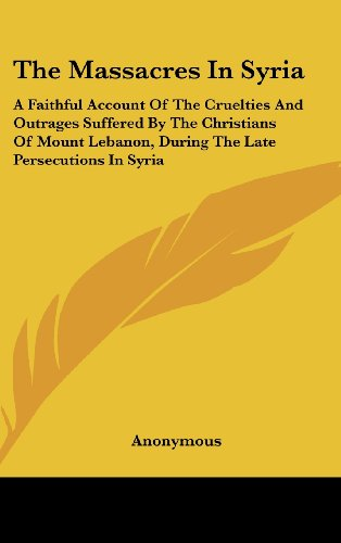 9781161621570: The Massacres in Syria: A Faithful Account of the Cruelties and Outrages Suffered by the Christians of Mount Lebanon, During the Late Persecut