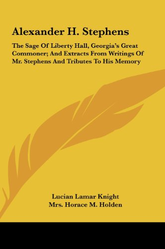 9781161632729: Alexander H. Stephens: The Sage Of Liberty Hall, Georgia's Great Commoner; And Extracts From Writings Of Mr. Stephens And Tributes To His Memory