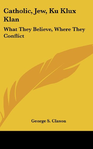 9781161637120: Catholic, Jew, Ku Klux Klan: What They Believe, Where They Conflict