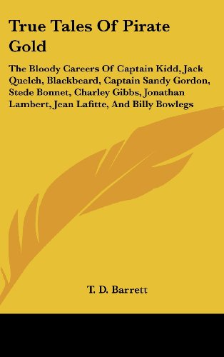 9781161644050: True Tales Of Pirate Gold: The Bloody Careers Of Captain Kidd, Jack Quelch, Blackbeard, Captain Sandy Gordon, Stede Bonnet, Charley Gibbs, Jonathan Lambert, Jean Lafitte, And Billy Bowlegs