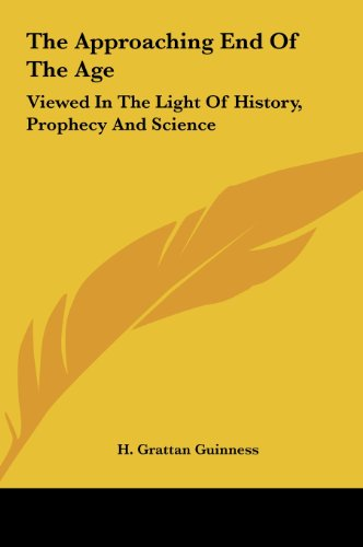 9781161656886: The Approaching End of the Age: Viewed in the Light of History, Prophecy and Science