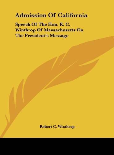 Admission of California: Speech of the Hon. R. C. Winthrop of Massachusetts on the President's Message (1161665625) by Winthrop, Robert C.