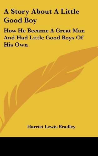 9781161667738: A Story About A Little Good Boy: How He Became A Great Man And Had Little Good Boys Of His Own