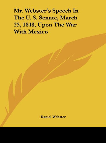 Mr. Webster's Speech in the U. S. Senate, March 23, 1848, Upon the War with Mexico (9781161671049) by Daniel Webster