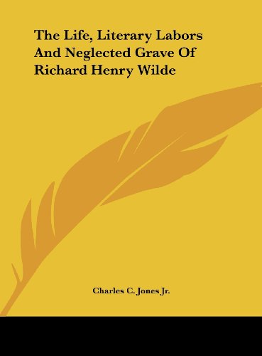 9781161672138: The Life, Literary Labors and Neglected Grave of Richard Henry Wilde