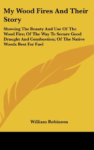 9781161680331: My Wood Fires And Their Story: Showing The Beauty And Use Of The Wood Fire; Of The Way To Secure Good Draught And Combustion; Of The Native Woods Best For Fuel