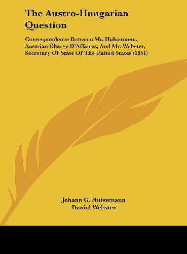 9781161688320: The Austro-Hungarian Question: Correspondence Between Mr. Hulsemann, Austrian Charge D'Affaires, and Mr. Webster, Secretary of State of the United St
