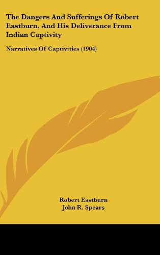 9781161704259: The Dangers and Sufferings of Robert Eastburn, and His Deliverance from Indian Captivity: Narratives of Captivities (1904)
