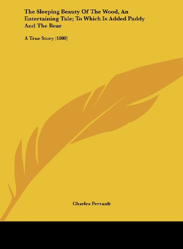 The Sleeping Beauty of the Wood, an Entertaining Tale; To Which Is Added Paddy and the Bear: A True Story (1800) (9781161714395) by Perrault, Charles